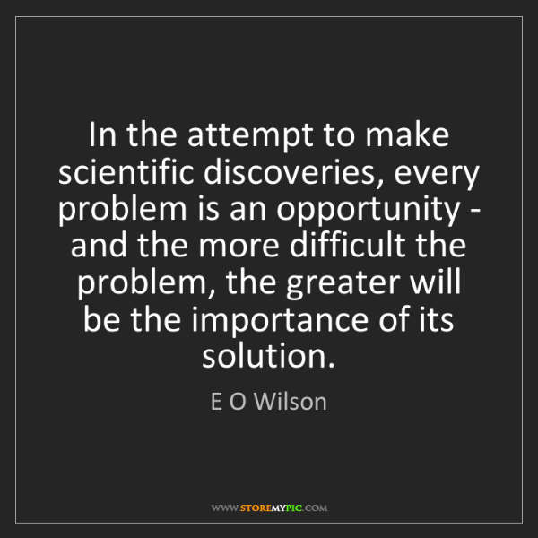 E O Wilson: In the attempt to make scientific discoveries, every...