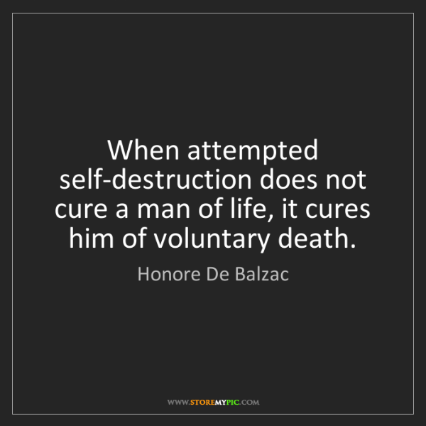 Honore De Balzac: When attempted self-destruction does not cure a man of...