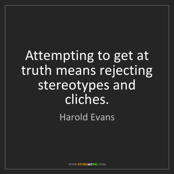 Harold Evans: Attempting to get at truth means rejecting stereotypes...