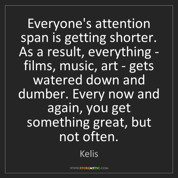 Kelis: Everyone's attention span is getting shorter. As a result,...
