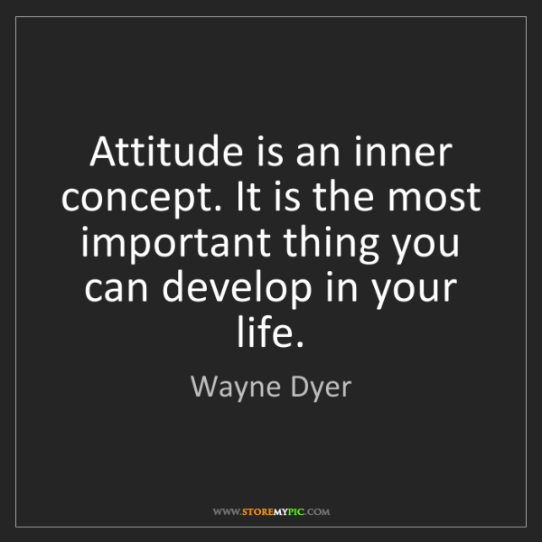 Wayne Dyer: Attitude is an inner concept. It is the most important...