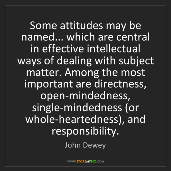 John Dewey: Some attitudes may be named... which are central in effective...