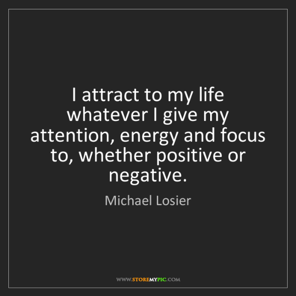 Michael Losier: I attract to my life whatever I give my attention, energy...