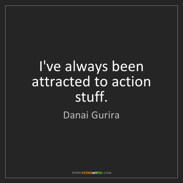 Danai Gurira: I've always been attracted to action stuff.