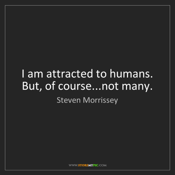 Steven Morrissey: I am attracted to humans. But, of course...not many.