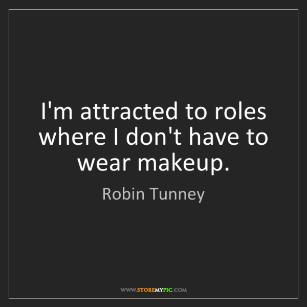 Robin Tunney: I'm attracted to roles where I don't have to wear makeup.
