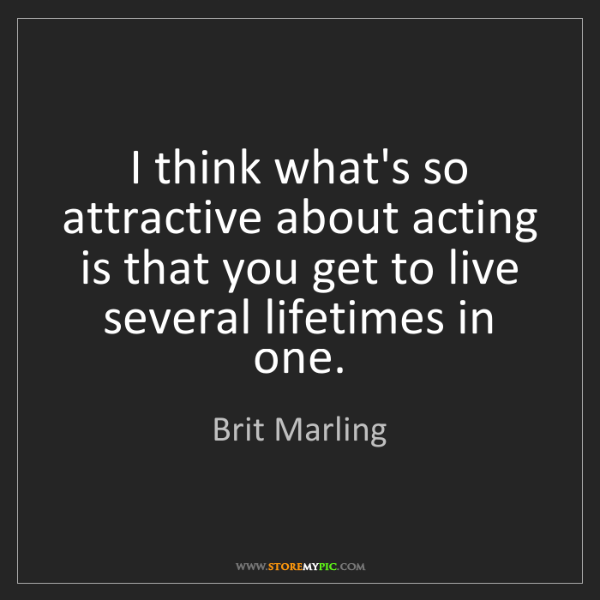 Brit Marling: I think what's so attractive about acting is that you...