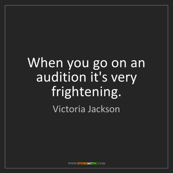 Victoria Jackson: When you go on an audition it's very frightening.