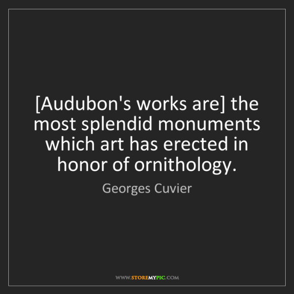 Georges Cuvier: [Audubon's works are] the most splendid monuments which...