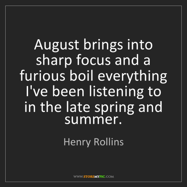 Henry Rollins: August brings into sharp focus and a furious boil everything...
