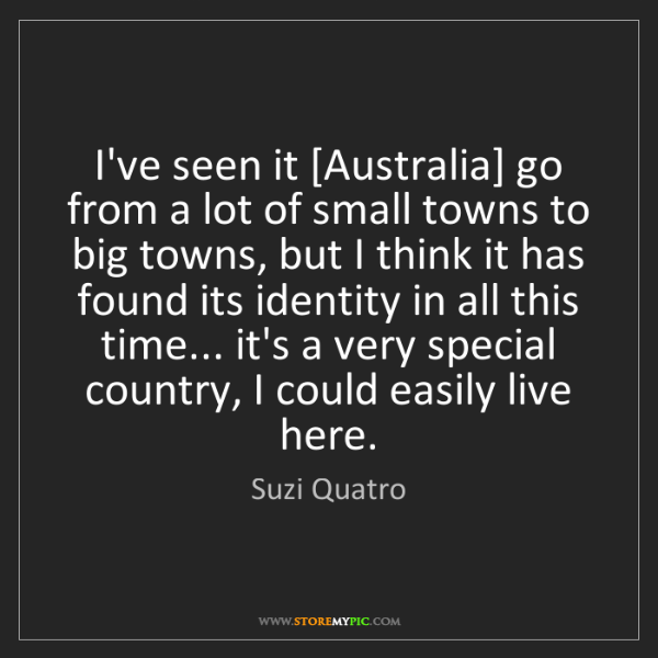 Suzi Quatro: I've seen it [Australia] go from a lot of small towns...