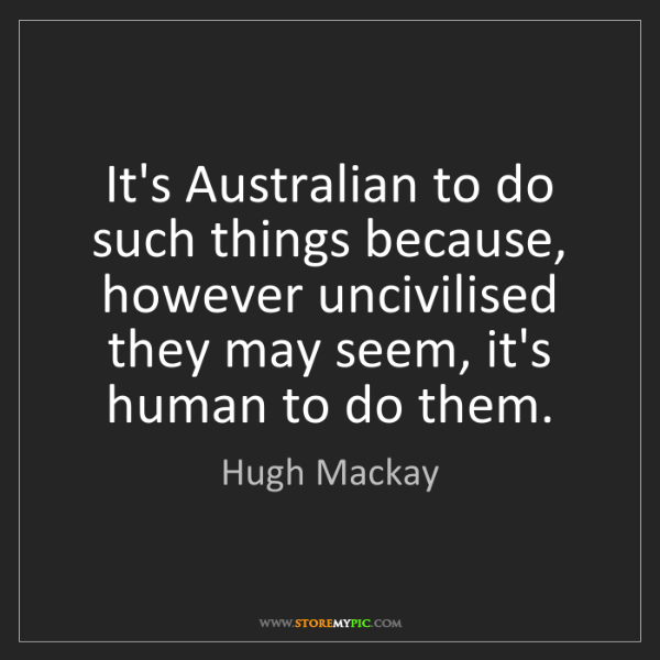 Hugh Mackay: It's Australian to do such things because, however uncivilised...