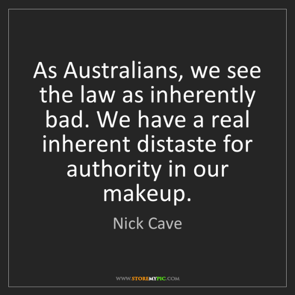 Nick Cave: As Australians, we see the law as inherently bad. We...