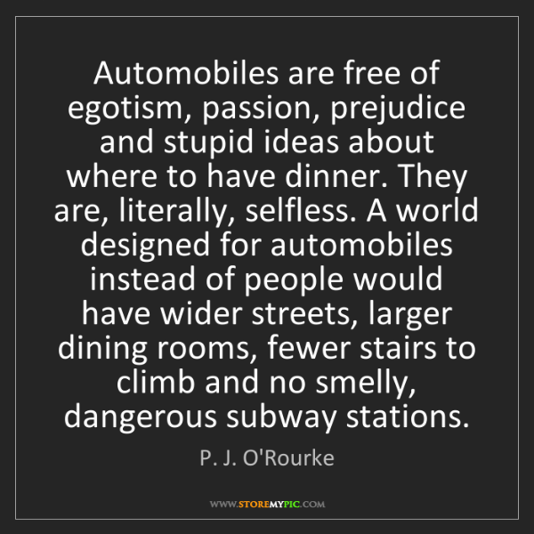 P. J. O'Rourke: Automobiles are free of egotism, passion, prejudice and...