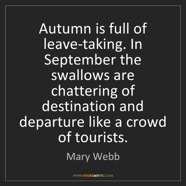 Mary Webb: Autumn is full of leave-taking. In September the swallows...