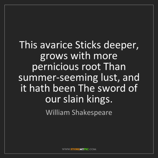 William Shakespeare: This avarice Sticks deeper, grows with more pernicious...