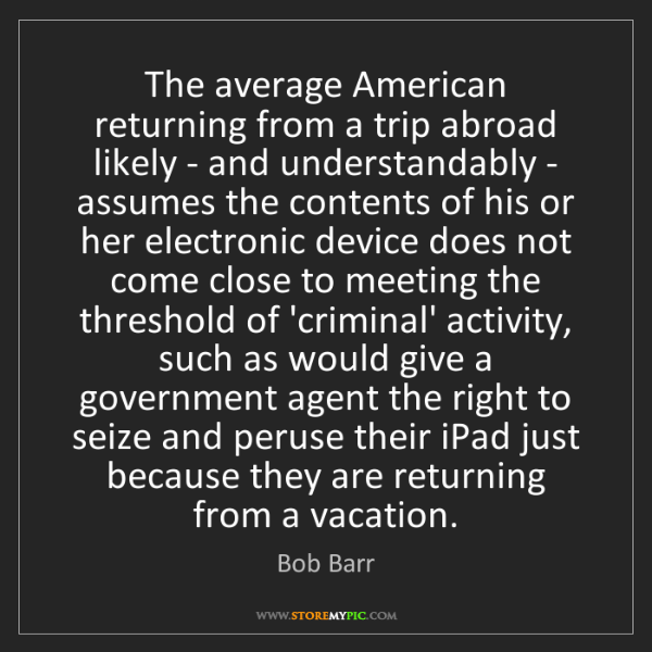 """The average American returning from a trip abroad likely - and understandably - assumes the contents of his or her electronic device does not come close to meeting the threshold of 'criminal' activity, such as would give a government agent the right to seize and peruse their iPad just because they are returning from a vacation."" - Bob Barr""The average American returning from a trip abroad likely - and understandably - assumes the contents of his or her electronic device does not come close to meeting the threshold of 'criminal' activity, such as would give a government agent the right to seize and peruse their iPad just because they are returning from a vacation."" - Bob Barr, Quotes And Thoughts's images"