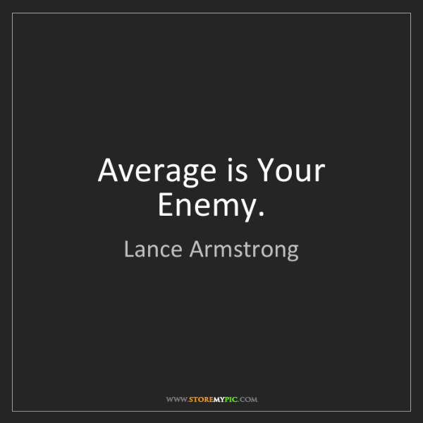 Lance Armstrong: Average is Your Enemy.