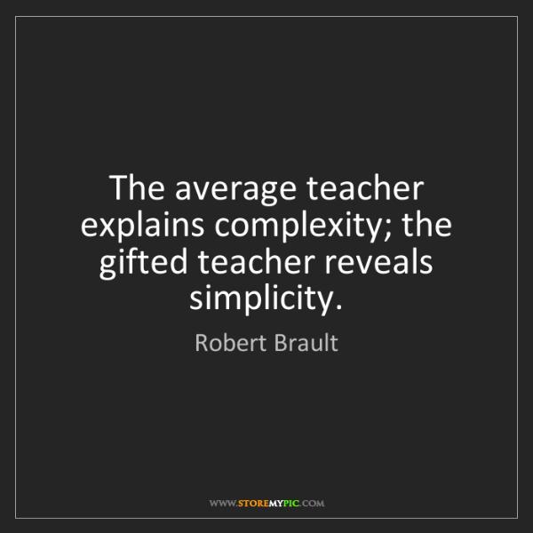 Robert Brault: The average teacher explains complexity; the gifted teacher...