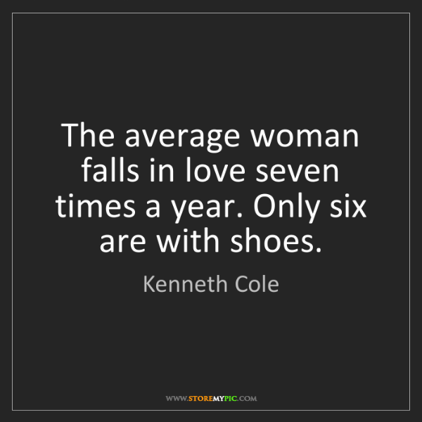 Kenneth Cole: The average woman falls in love seven times a year. Only...
