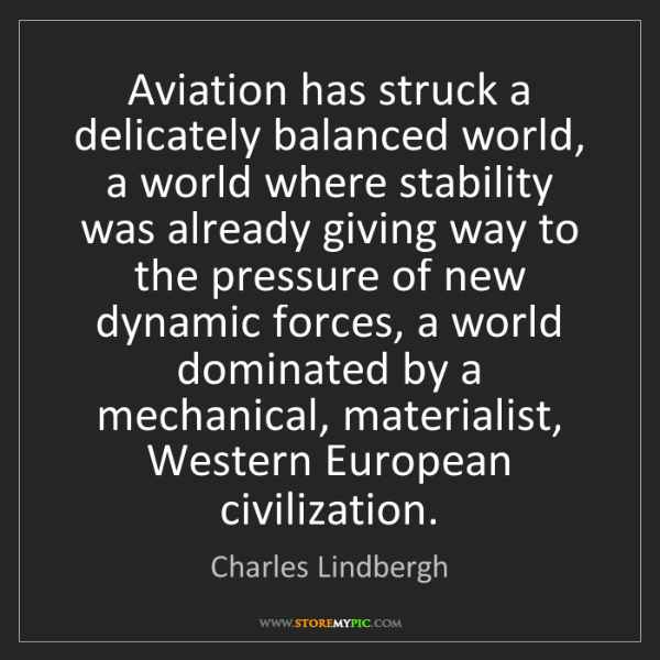 Charles Lindbergh: Aviation has struck a delicately balanced world, a world...