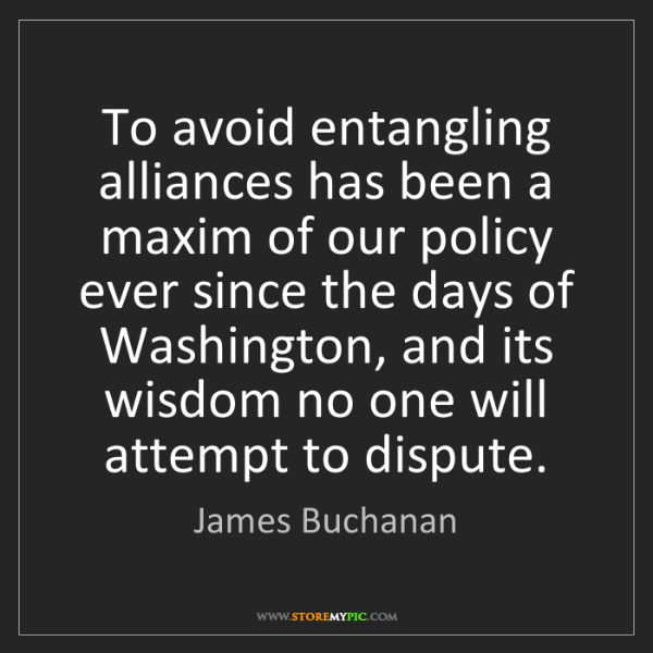James Buchanan: To avoid entangling alliances has been a maxim of our...