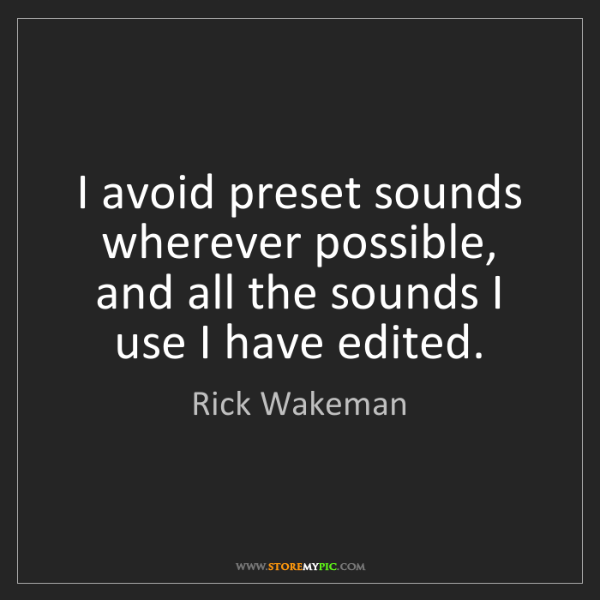 Rick Wakeman: I avoid preset sounds wherever possible, and all the...