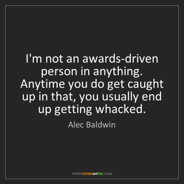 Alec Baldwin: I'm not an awards-driven person in anything. Anytime...