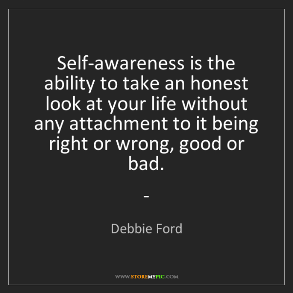 Debbie Ford: Self-awareness is the ability to take an honest look...
