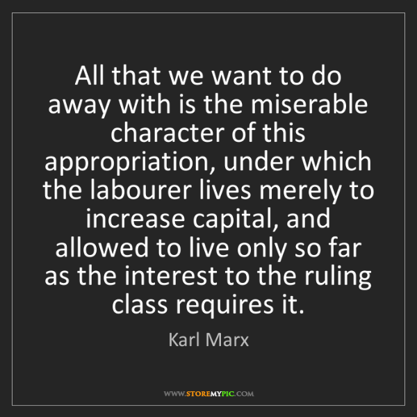 Karl Marx: All that we want to do away with is the miserable character...