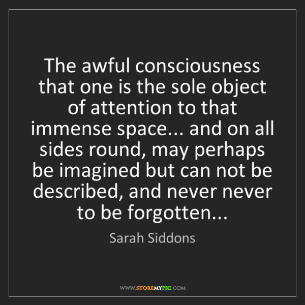 Sarah Siddons: The awful consciousness that one is the sole object of...