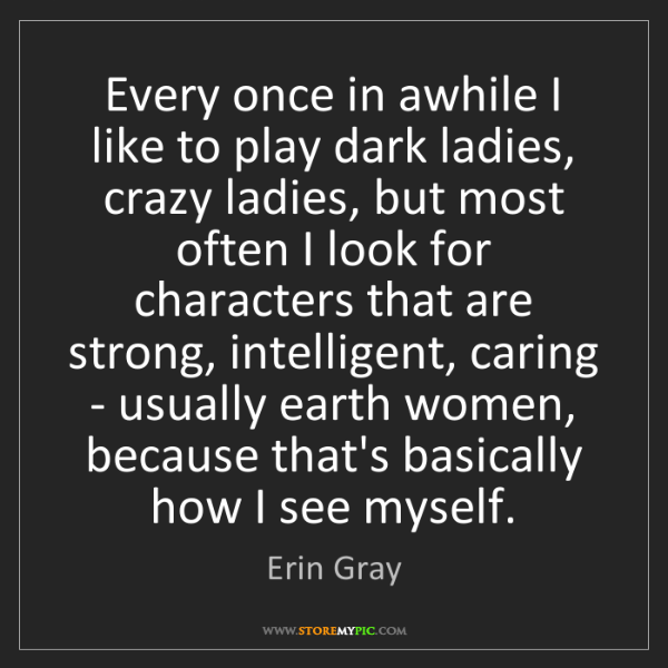 Erin Gray: Every once in awhile I like to play dark ladies, crazy...