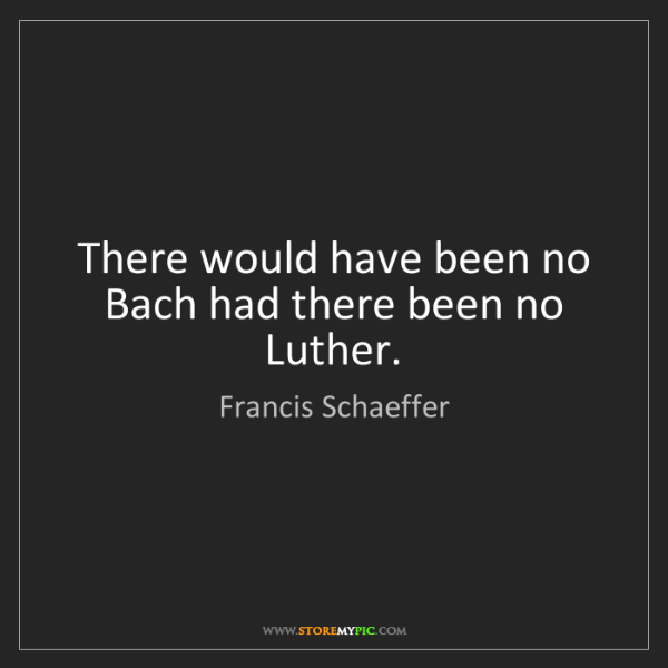 Francis Schaeffer: There would have been no Bach had there been no Luther.