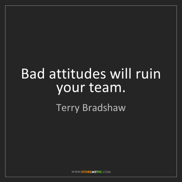 Terry Bradshaw: Bad attitudes will ruin your team.