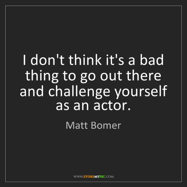 Matt Bomer: I don't think it's a bad thing to go out there and challenge...