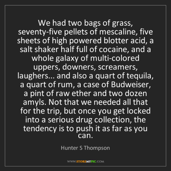 Hunter S Thompson: We had two bags of grass, seventy-five pellets of mescaline,...
