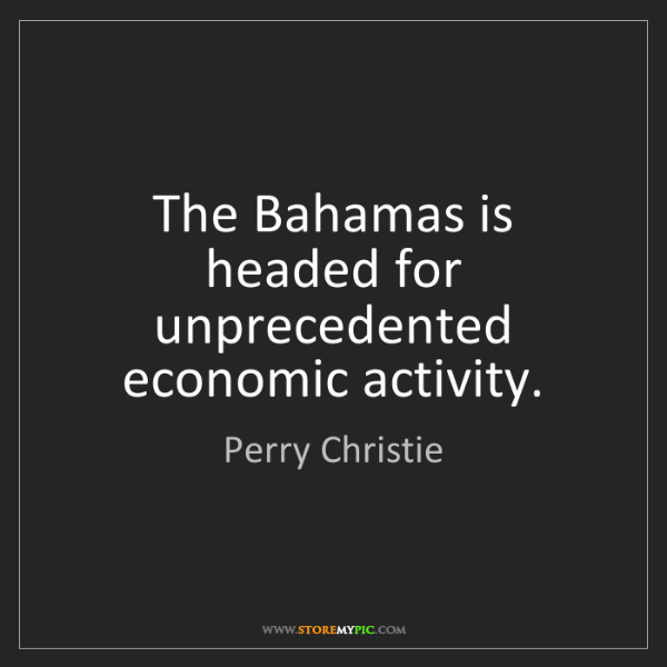 Perry Christie: The Bahamas is headed for unprecedented economic activity.