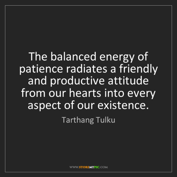 Tarthang Tulku: The balanced energy of patience radiates a friendly and...