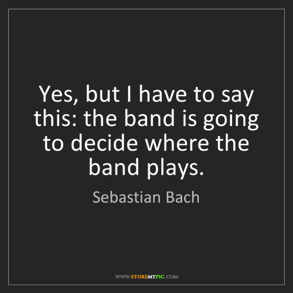 Sebastian Bach: Yes, but I have to say this: the band is going to decide...