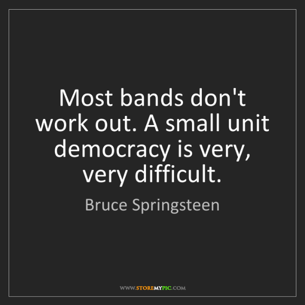 Bruce Springsteen: Most bands don't work out. A small unit democracy is...