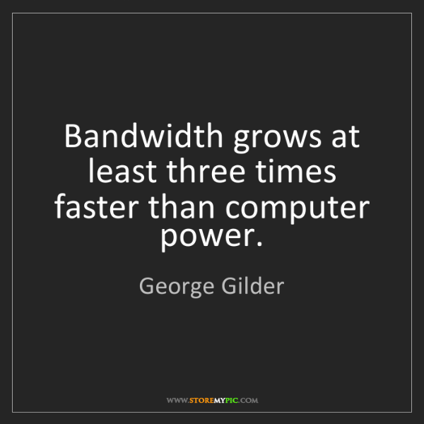George Gilder: Bandwidth grows at least three times faster than computer...