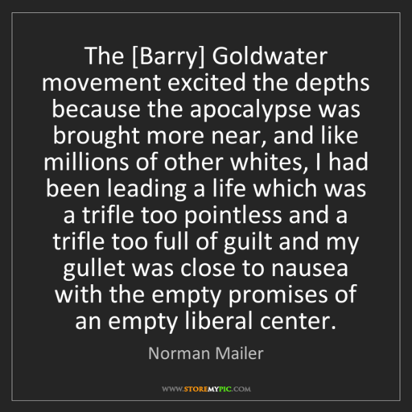 Norman Mailer: The [Barry] Goldwater movement excited the depths because...