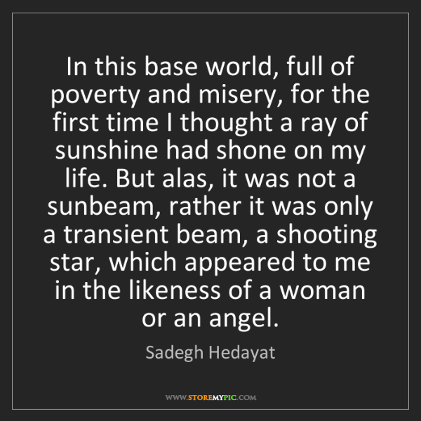 Sadegh Hedayat: In this base world, full of poverty and misery, for the...