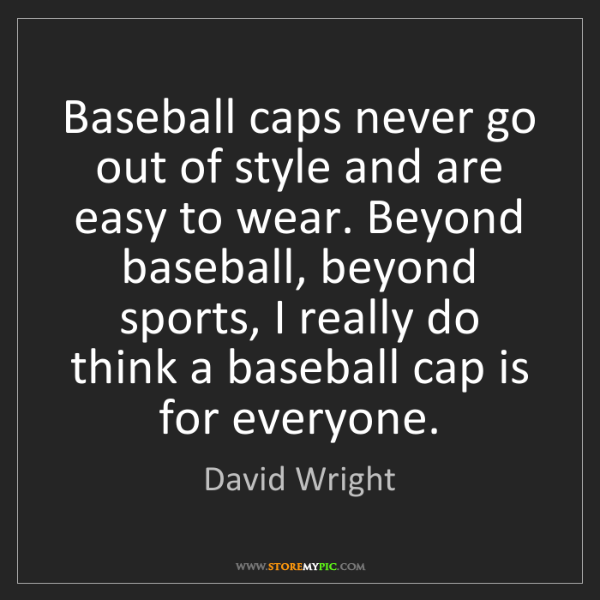 David Wright: Baseball caps never go out of style and are easy to wear....