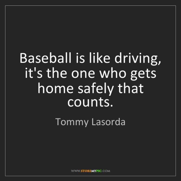 Tommy Lasorda: Baseball is like driving, it's the one who gets home...