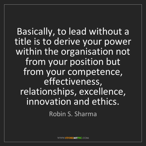 Robin S. Sharma: Basically, to lead without a title is to derive your...