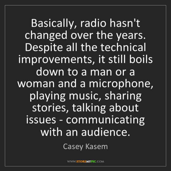 Casey Kasem: Basically, radio hasn't changed over the years. Despite...