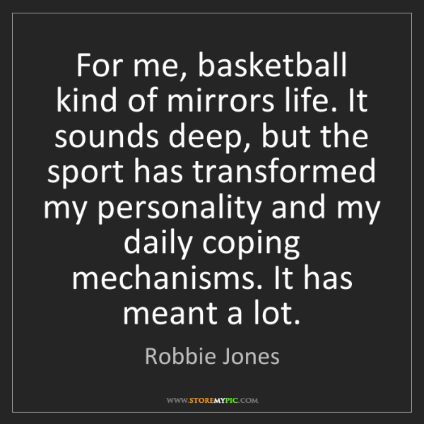 Robbie Jones: For me, basketball kind of mirrors life. It sounds deep,...