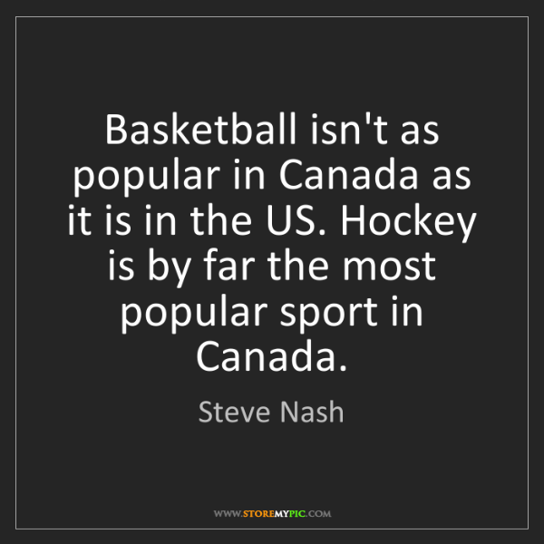 Steve Nash: Basketball isn't as popular in Canada as it is in the...