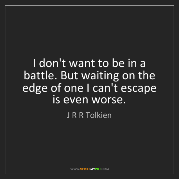 J R R Tolkien: I don't want to be in a battle. But waiting on the edge...